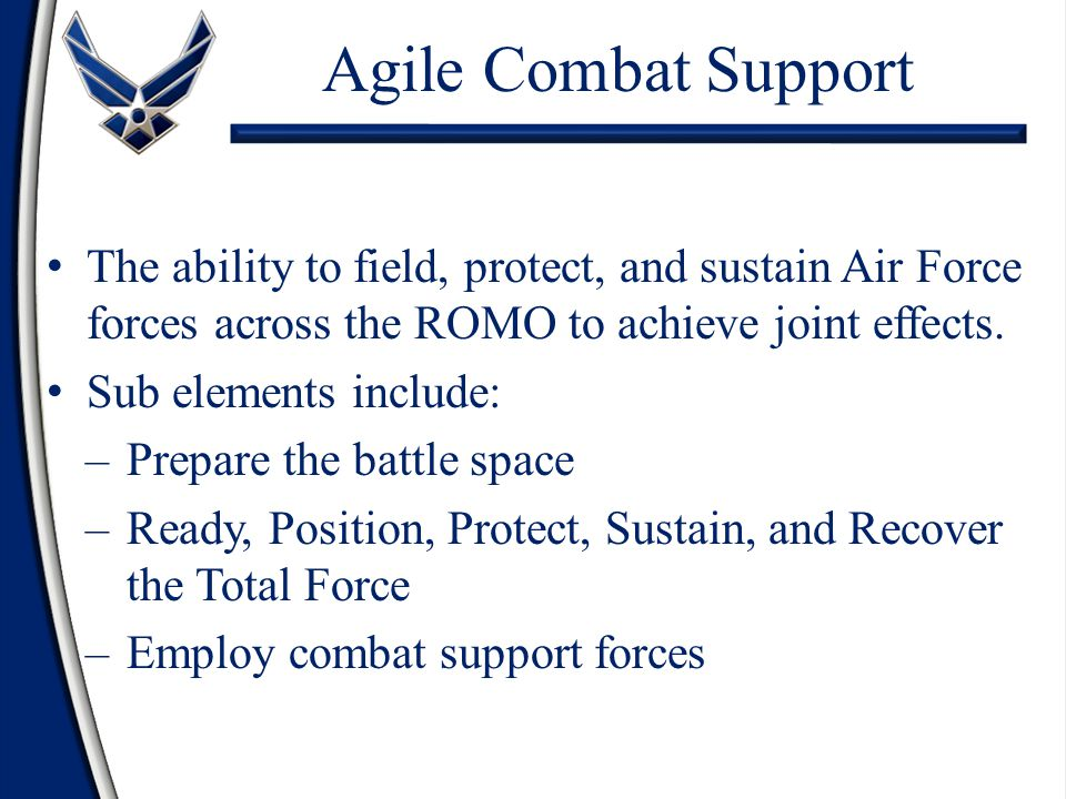 Agile Combat Support The ability to field, protect, and sustain Air Force forces across the ROMO to achieve joint effects. Sub elements include: –Prep