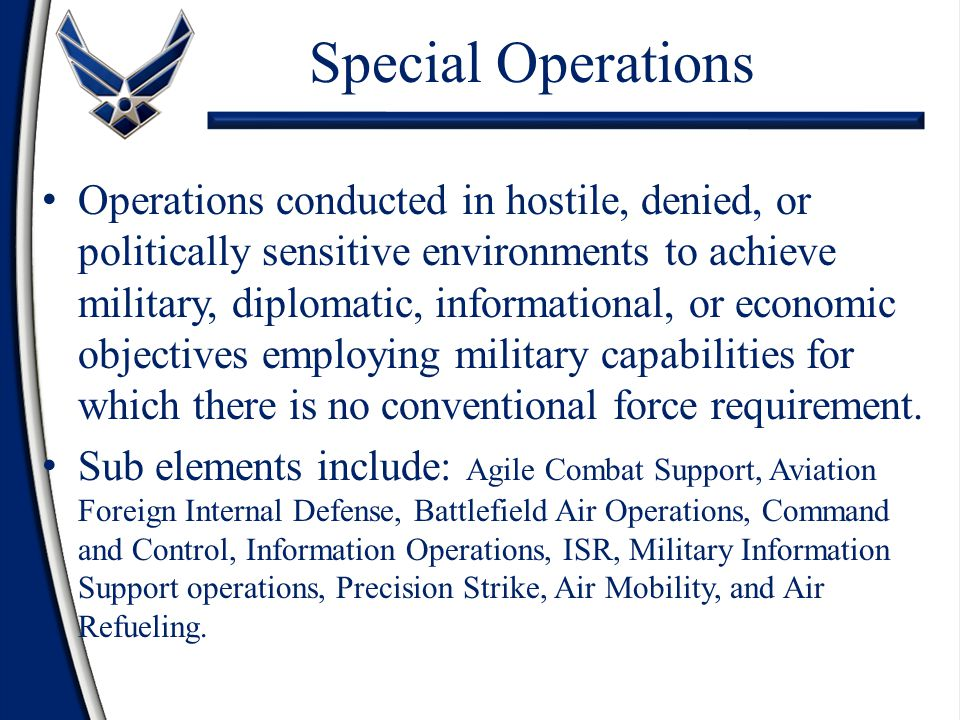 Special Operations Operations conducted in hostile, denied, or politically sensitive environments to achieve military, diplomatic, informational, or economic objectives employing military capabilities for which there is no conventional force requirement.