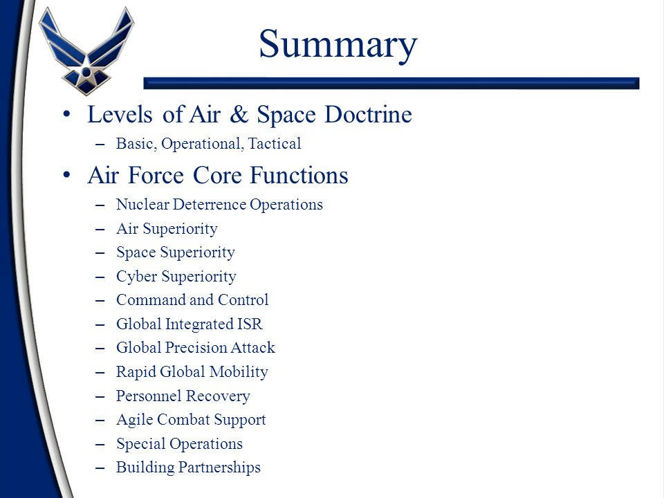 Levels of Air & Space Doctrine – Basic, Operational, Tactical Air Force Core Functions – Nuclear Deterrence Operations – Air Superiority – Space Superiority – Cyber Superiority – Command and Control – Global Integrated ISR – Global Precision Attack – Rapid Global Mobility – Personnel Recovery – Agile Combat Support – Special Operations – Building Partnerships Summary