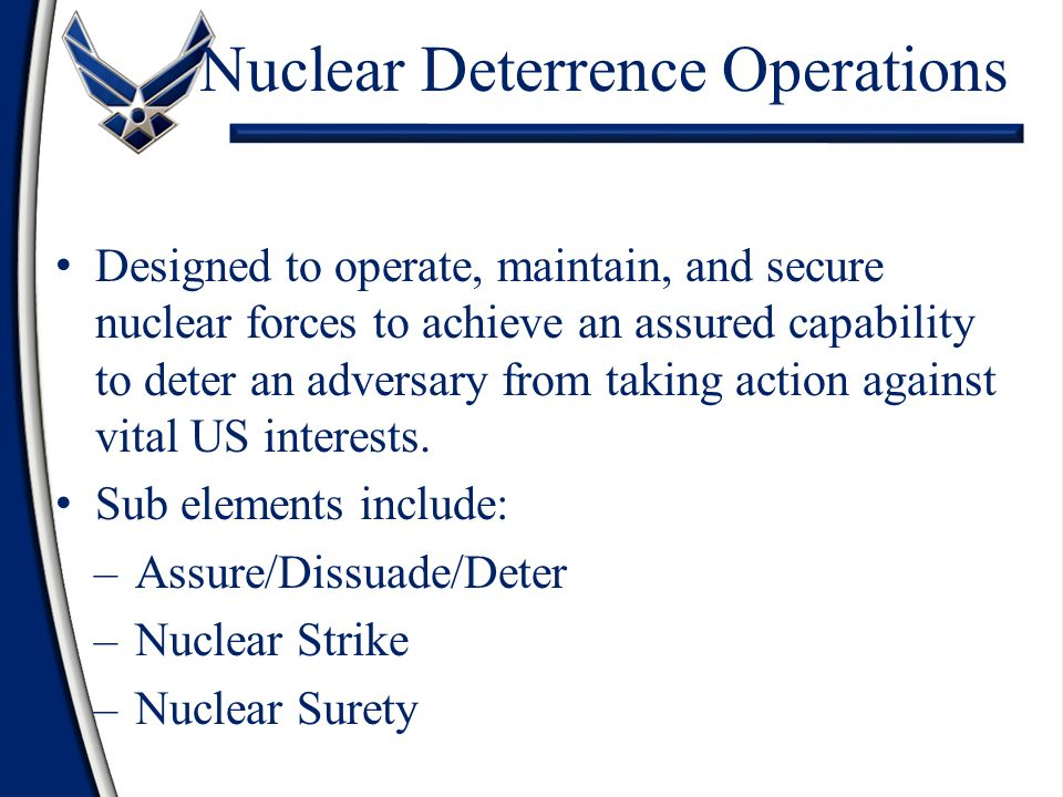 Nuclear Deterrence Operations Designed to operate, maintain, and secure nuclear forces to achieve an assured capability to deter an adversary from tak