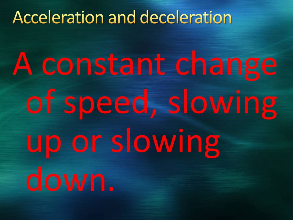 A constant change of speed, slowing up or slowing down.