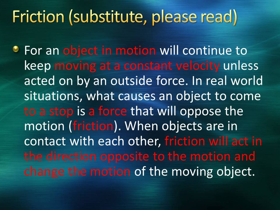 For an object in motion will continue to keep moving at a constant velocity unless acted on by an outside force.