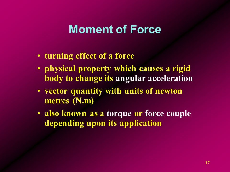 17 Moment of Force turning effect of a force physical property which causes a rigid body to change its angular acceleration vector quantity with units