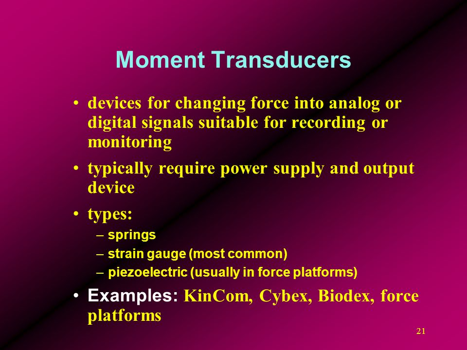 21 Moment Transducers devices for changing force into analog or digital signals suitable for recording or monitoring typically require power supply an