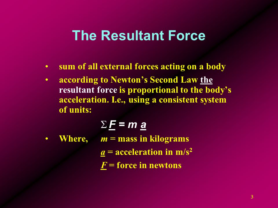 3 The Resultant Force sum of all external forces acting on a body according to Newton's Second Law the resultant force is proportional to the body's a