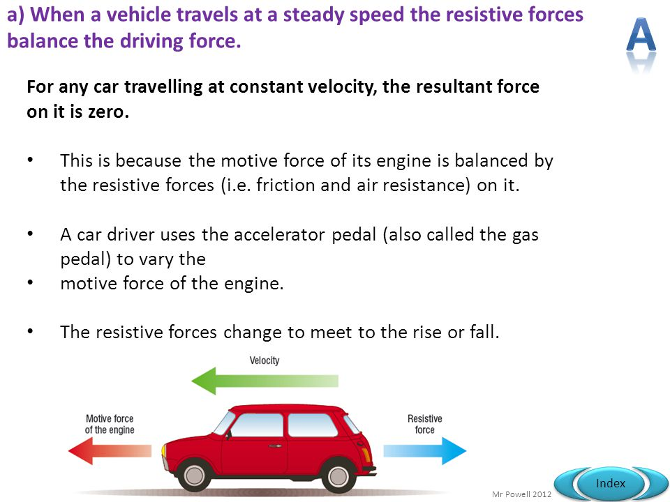 Mr Powell 2012 Index a) When a vehicle travels at a steady speed the resistive forces balance the driving force. For any car travelling at constant ve