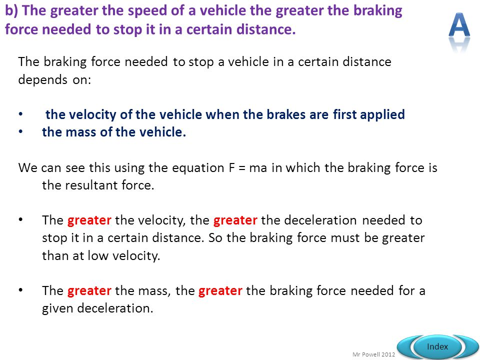 Mr Powell 2012 Index b) The greater the speed of a vehicle the greater the braking force needed to stop it in a certain distance. The braking force ne