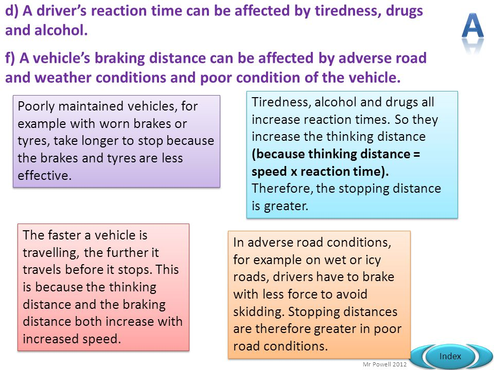Mr Powell 2012 Index d) A driver's reaction time can be affected by tiredness, drugs and alcohol. Poorly maintained vehicles, for example with worn br