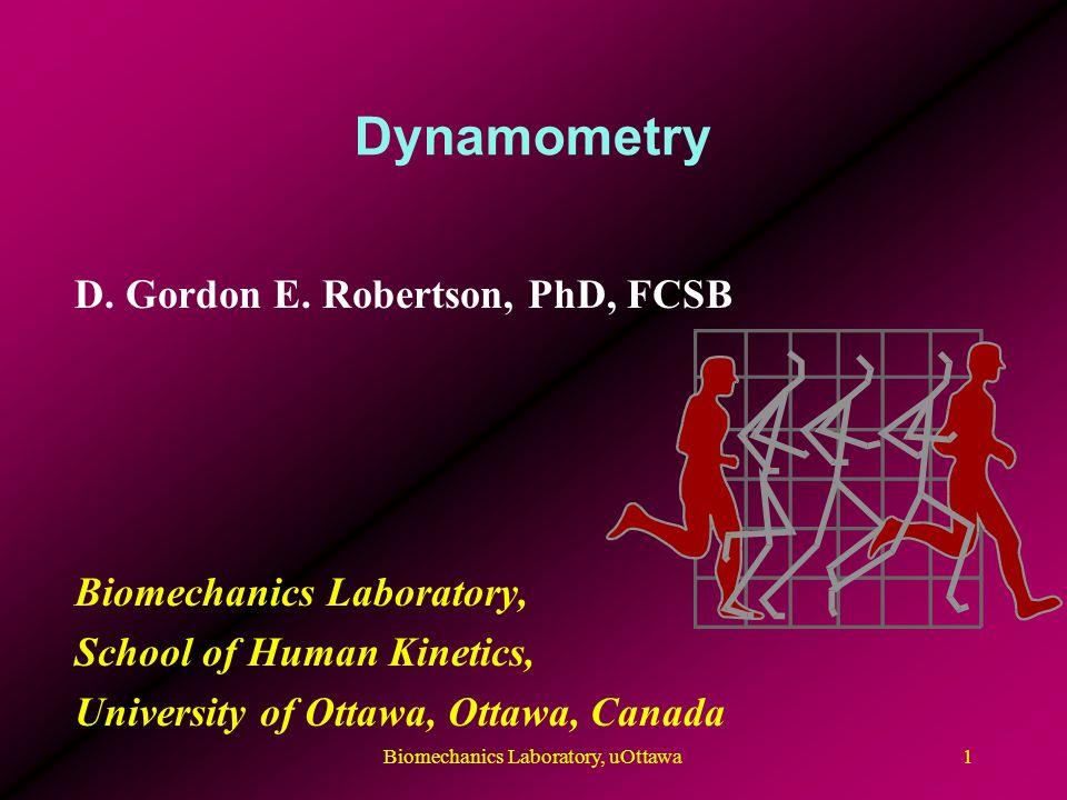 Dynamometry D. Gordon E. Robertson, PhD, FCSB Biomechanics Laboratory, School of Human Kinetics, University of Ottawa, Ottawa, Canada 1Biomechanics La