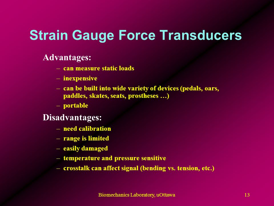Strain Gauge Force Transducers Advantages: –can measure static loads –inexpensive –can be built into wide variety of devices (pedals, oars, paddles, skates, seats, prostheses …) –portable Disadvantages: –need calibration –range is limited –easily damaged –temperature and pressure sensitive –crosstalk can affect signal (bending vs.