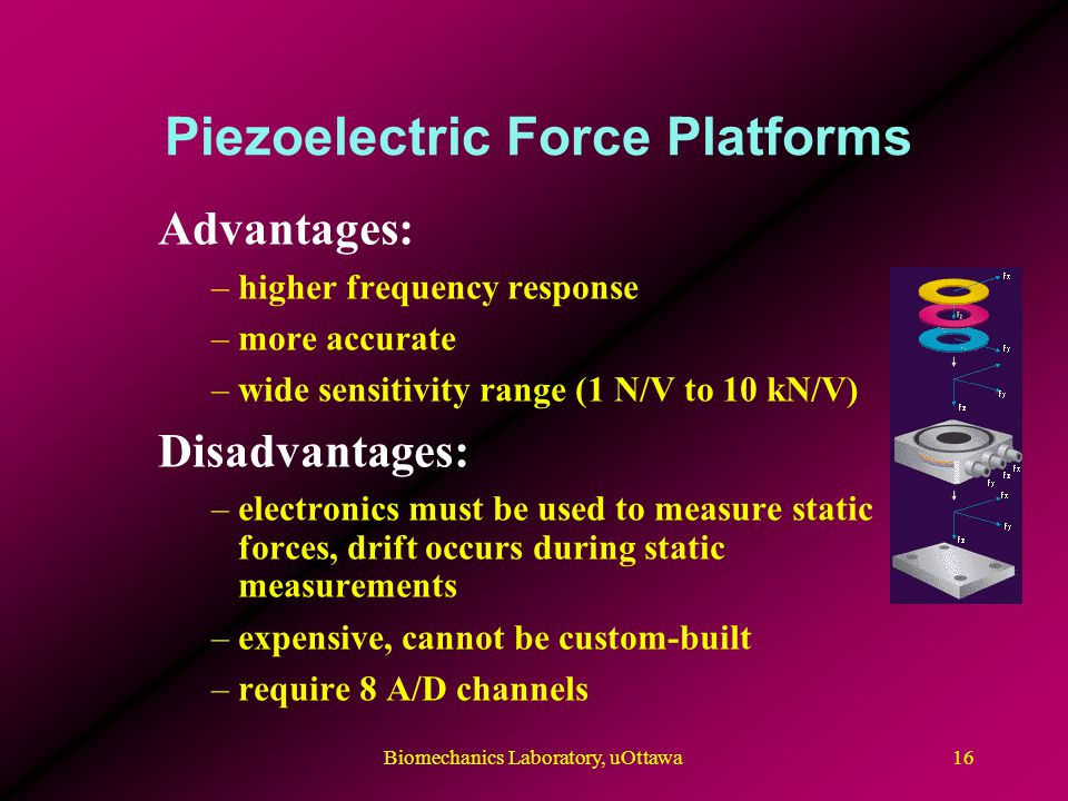 Piezoelectric Force Platforms Advantages: –higher frequency response –more accurate –wide sensitivity range (1 N/V to 10 kN/V) Disadvantages: –electronics must be used to measure static forces, drift occurs during static measurements –expensive, cannot be custom-built –require 8 A/D channels 16Biomechanics Laboratory, uOttawa