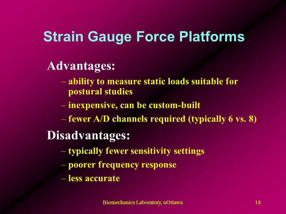 Strain Gauge Force Platforms Advantages: –ability to measure static loads suitable for postural studies –inexpensive, can be custom-built –fewer A/D channels required (typically 6 vs.