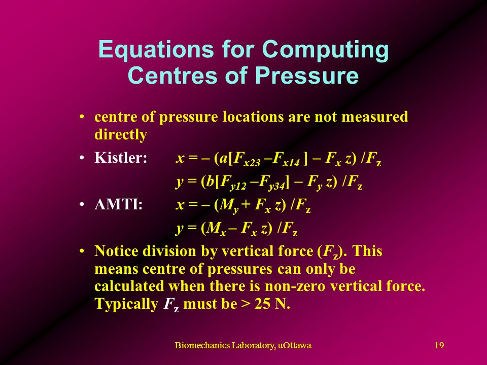 Equations for Computing Centres of Pressure centre of pressure locations are not measured directly Kistler: x = – (a[F x23 –F x14 ] – F x z) /F z y = (b[F y12 –F y34 ] – F y z) /F z AMTI:x = – (M y + F x z) /F z y = (M x – F x z) /F z Notice division by vertical force (F z ).