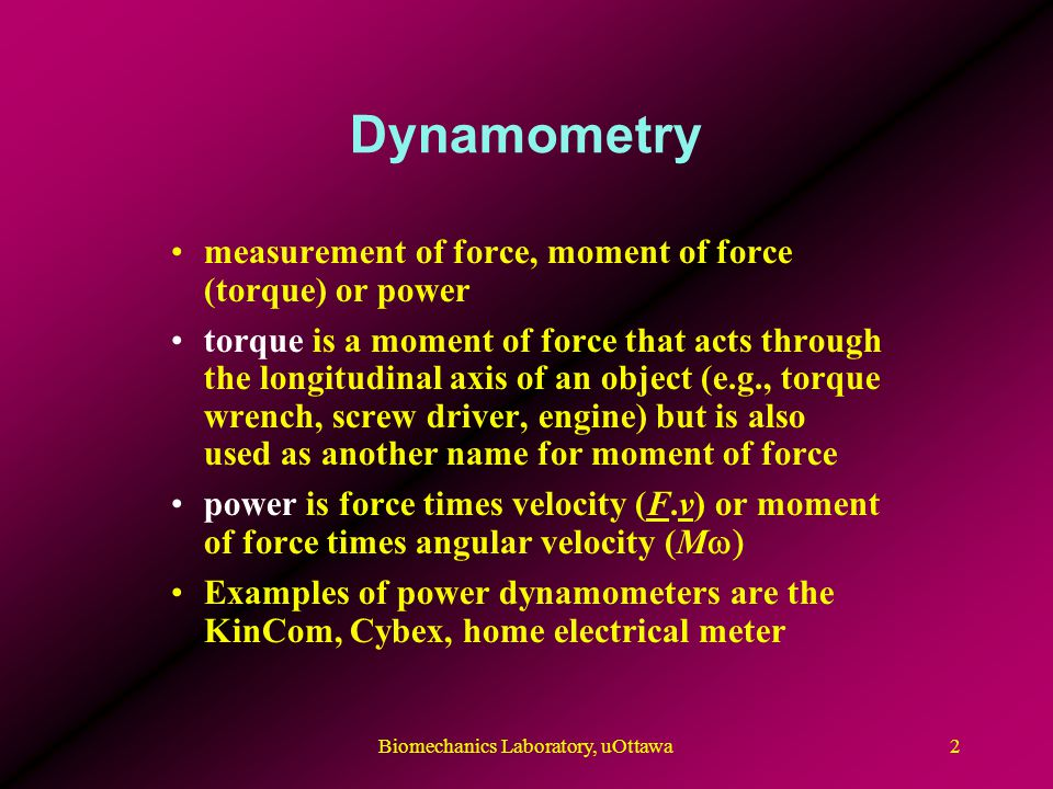 Dynamometry measurement of force, moment of force (torque) or power torque is a moment of force that acts through the longitudinal axis of an object (e.g., torque wrench, screw driver, engine) but is also used as another name for moment of force power is force times velocity (F.v) or moment of force times angular velocity (M  Examples of power dynamometers are the KinCom, Cybex, home electrical meter 2Biomechanics Laboratory, uOttawa