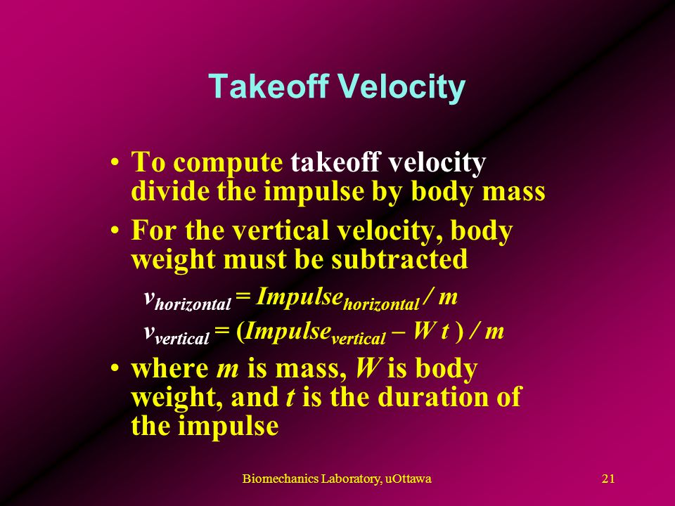 Takeoff Velocity To compute takeoff velocity divide the impulse by body mass For the vertical velocity, body weight must be subtracted v horizontal = Impulse horizontal / m v vertical = (Impulse vertical – W t ) / m where m is mass, W is body weight, and t is the duration of the impulse 21Biomechanics Laboratory, uOttawa