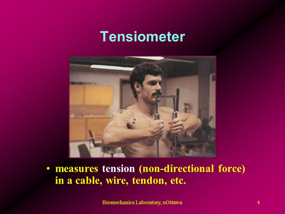 Tensiometer measures tension (non-directional force) in a cable, wire, tendon, etc. Biomechanics Laboratory, uOttawa4