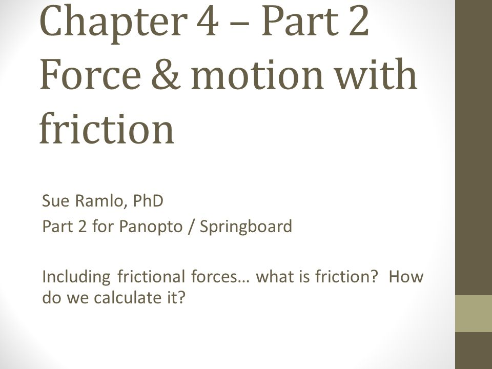 Chapter 4 – Part 2 Force & motion with friction Sue Ramlo, PhD Part 2 for Panopto / Springboard Including frictional forces… what is friction? How do
