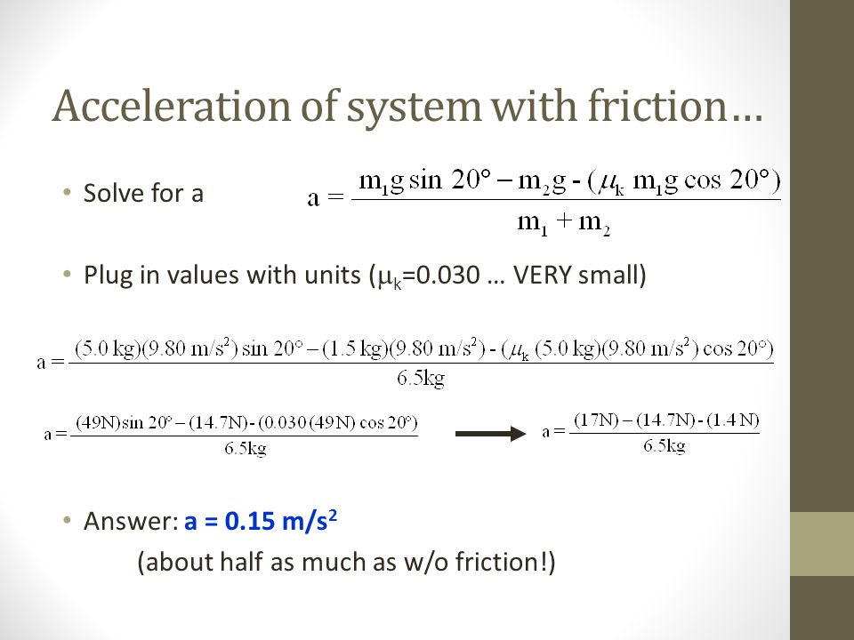 Acceleration of system with friction… Solve for a Plug in values with units (  k =0.030 … VERY small) Answer: a = 0.15 m/s 2 (about half as much as w