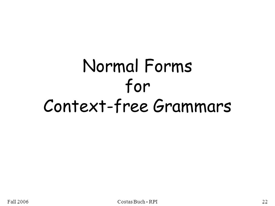 Fall 2006Costas Buch - RPI22 Normal Forms for Context-free Grammars