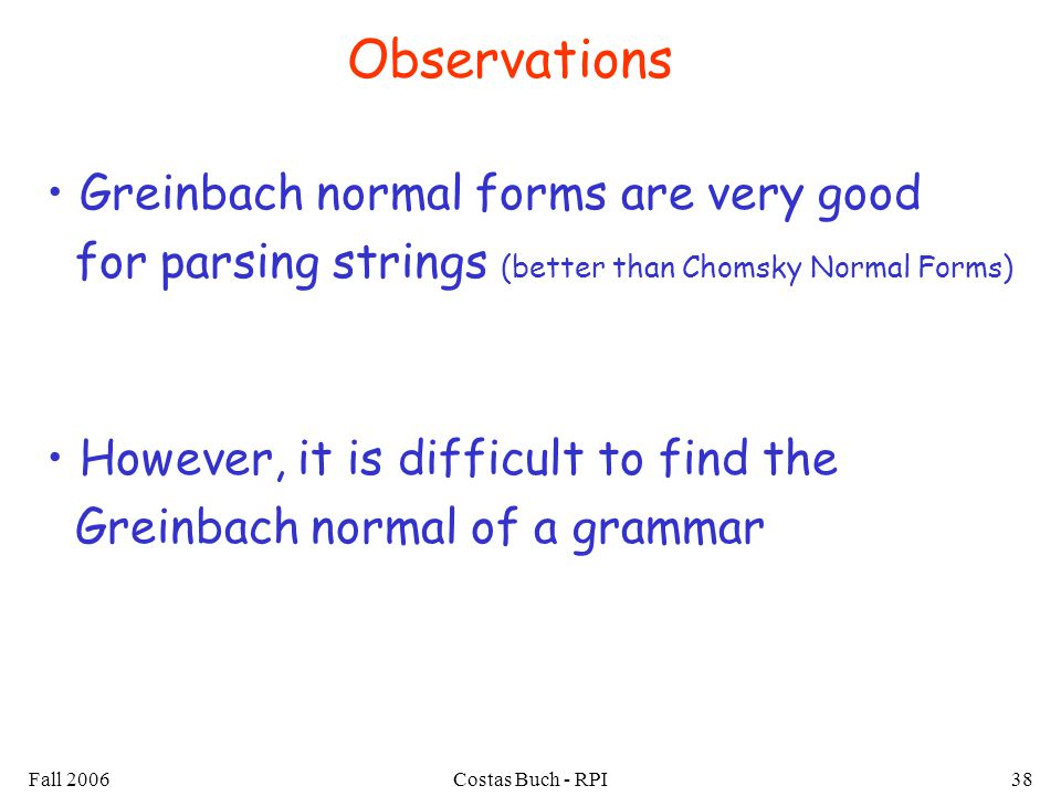 Fall 2006Costas Buch - RPI38 Observations Greinbach normal forms are very good for parsing strings (better than Chomsky Normal Forms) However, it is difficult to find the Greinbach normal of a grammar
