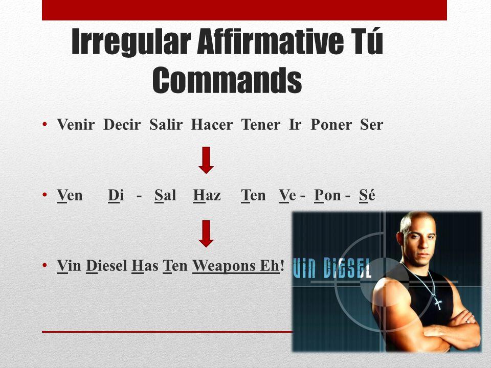 Irregular Affirmative Tú Commands Venir Decir Salir Hacer Tener Ir Poner Ser Ven Di - Sal Haz Ten Ve - Pon - Sé Vin Diesel Has Ten Weapons Eh!