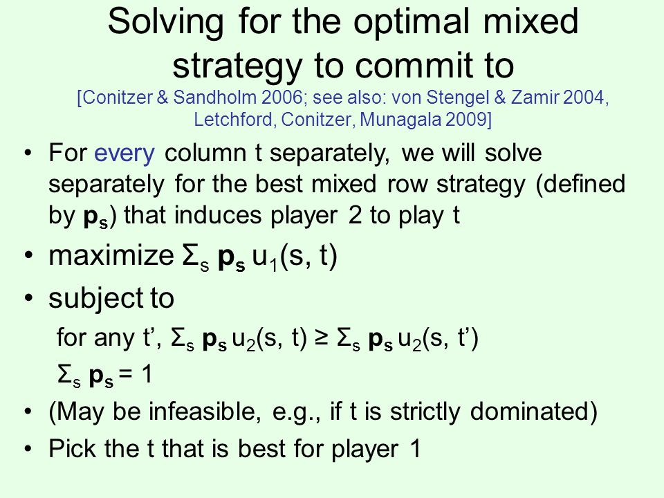 Solving for the optimal mixed strategy to commit to [Conitzer & Sandholm 2006; see also: von Stengel & Zamir 2004, Letchford, Conitzer, Munagala 2009] For every column t separately, we will solve separately for the best mixed row strategy (defined by p s ) that induces player 2 to play t maximize Σ s p s u 1 (s, t) subject to for any t', Σ s p s u 2 (s, t) ≥ Σ s p s u 2 (s, t') Σ s p s = 1 (May be infeasible, e.g., if t is strictly dominated) Pick the t that is best for player 1