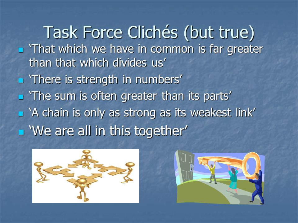 Task Force Clichés (but true) 'That which we have in common is far greater than that which divides us' 'That which we have in common is far greater than that which divides us' 'There is strength in numbers' 'There is strength in numbers' 'The sum is often greater than its parts' 'The sum is often greater than its parts' 'A chain is only as strong as its weakest link' 'A chain is only as strong as its weakest link' 'We are all in this together' 'We are all in this together'