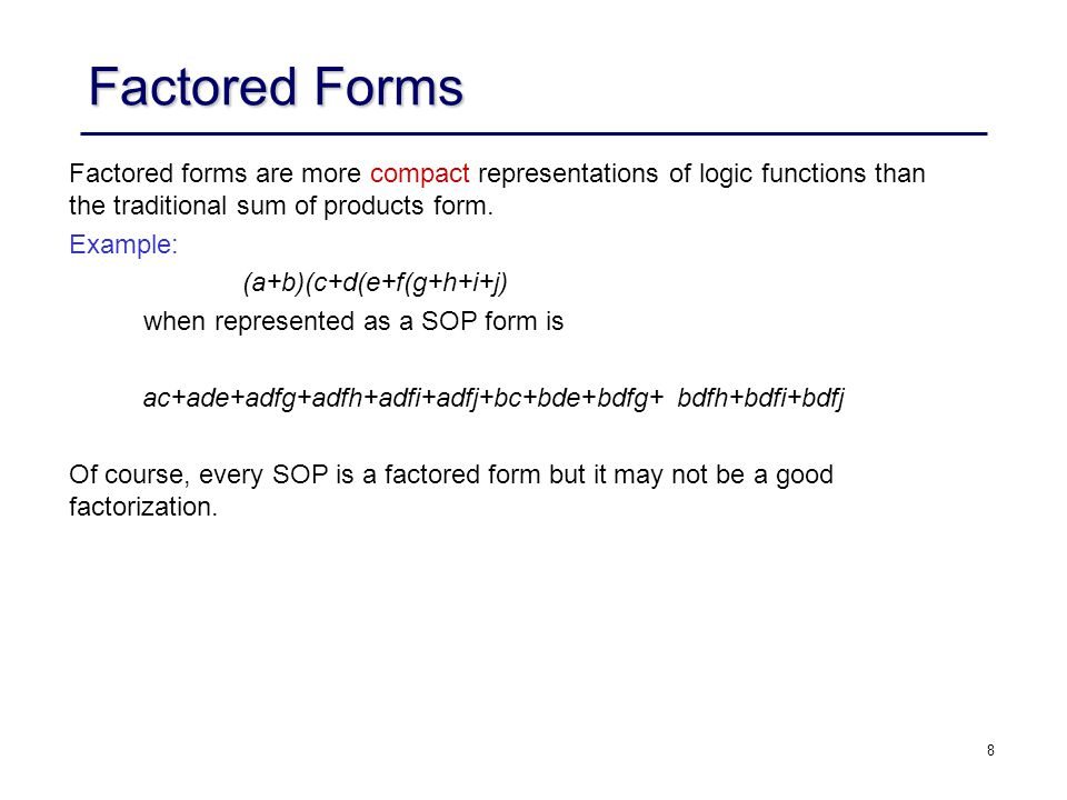 9 Factored Forms When measured in terms of number of inputs, there are functions whose size is exponential in sum of products representation, but polynomial in factored form.