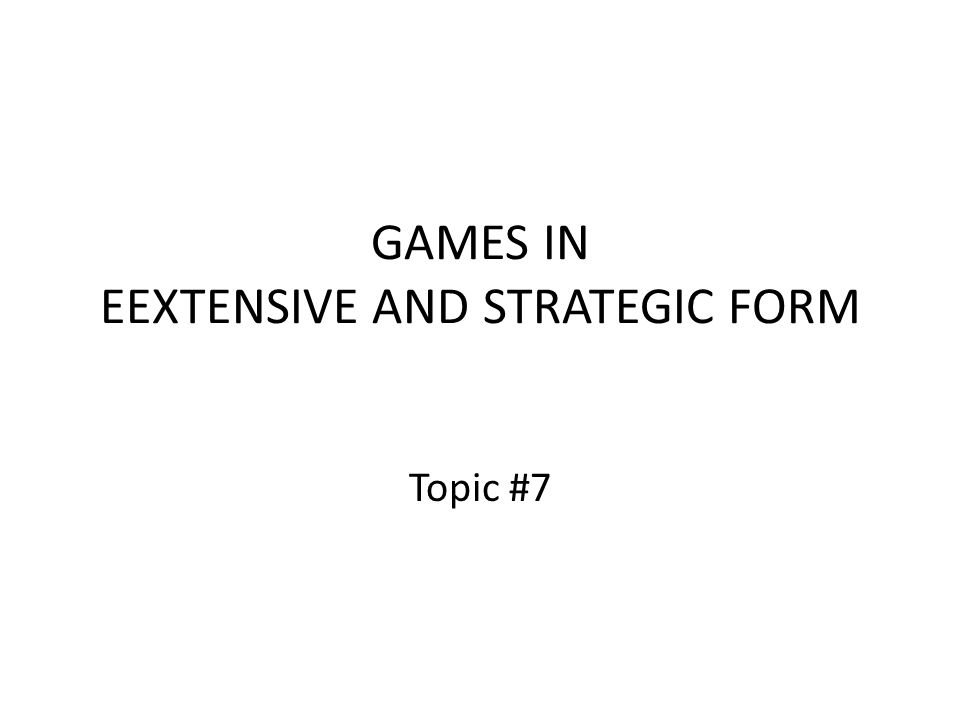 GAMES IN EEXTENSIVE AND STRATEGIC FORM Topic #7