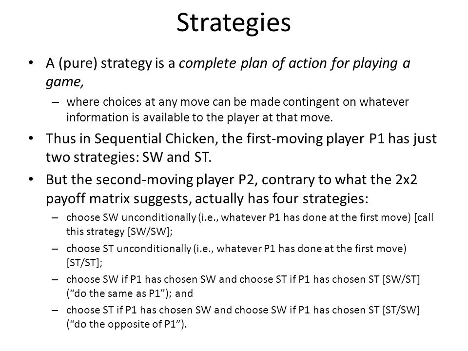 Strategies A (pure) strategy is a complete plan of action for playing a game, – where choices at any move can be made contingent on whatever informati