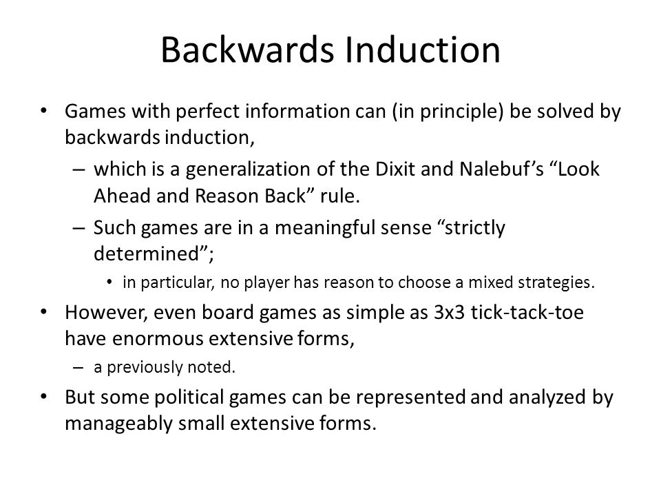 Backwards Induction Games with perfect information can (in principle) be solved by backwards induction, – which is a generalization of the Dixit and Nalebuf's Look Ahead and Reason Back rule.