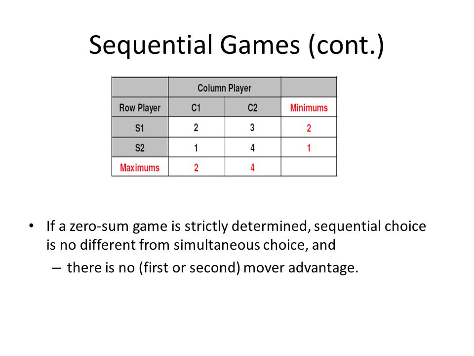 Sequential Games (cont.) If a zero-sum game is strictly determined, sequential choice is no different from simultaneous choice, and – there is no (first or second) mover advantage.
