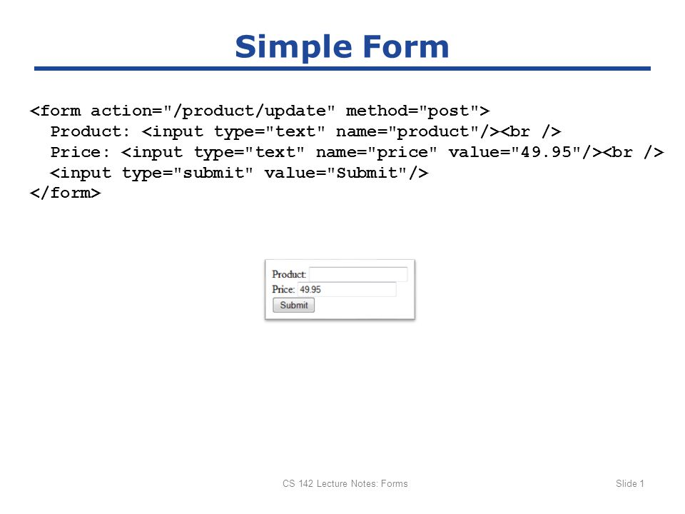 CS 142 Lecture Notes: FormsSlide 2 Rails Form Helpers {:action => :modify, :id => @student.id}) do |form| %> <input id= student_name name= student[name] size= 30 type= text value= Chen /> <input id= student_birth name= student[birth] size= 30 type= text value= 1990-02-04 /> <input name= commit type= submit value= Modify Student /> Describes type, provides initial values Object representing form