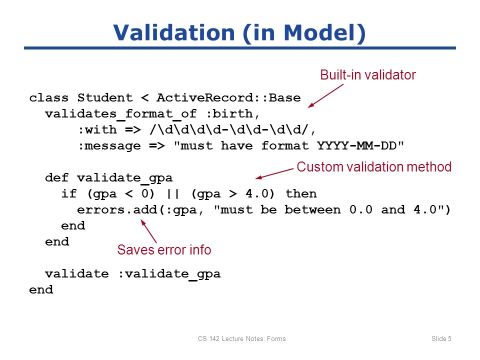 CS 142 Lecture Notes: FormsSlide 5 Validation (in Model) class Student < ActiveRecord::Base validates_format_of :birth, :with => /\d\d\d\d-\d\d-\d\d/, :message => must have format YYYY-MM-DD def validate_gpa if (gpa 4.0) then errors.add(:gpa, must be between 0.0 and 4.0 ) end validate :validate_gpa end Custom validation method Built-in validator Saves error info