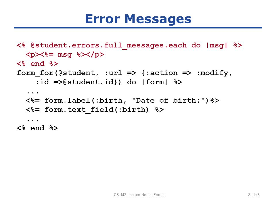 CS 142 Lecture Notes: FormsSlide 6 Error Messages form_for(@student, :url => {:action => :modify, :id =>@student.id}) do |form| %>......