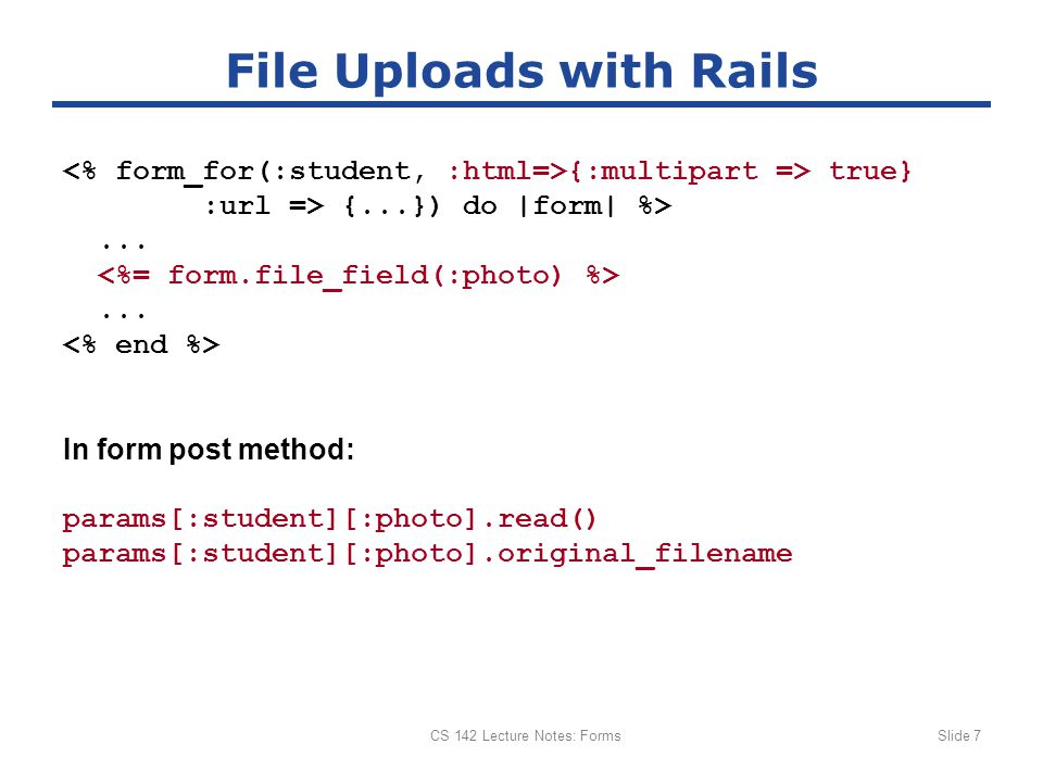 CS 142 Lecture Notes: FormsSlide 7 File Uploads with Rails {:multipart => true} :url => {...}) do |form| %>......