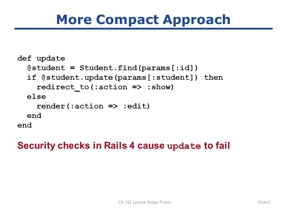 Security checks in Rails 4 cause update to fail CS 142 Lecture Notes: FormsSlide 5 More Compact Approach def update @student = Student.find(params[:id