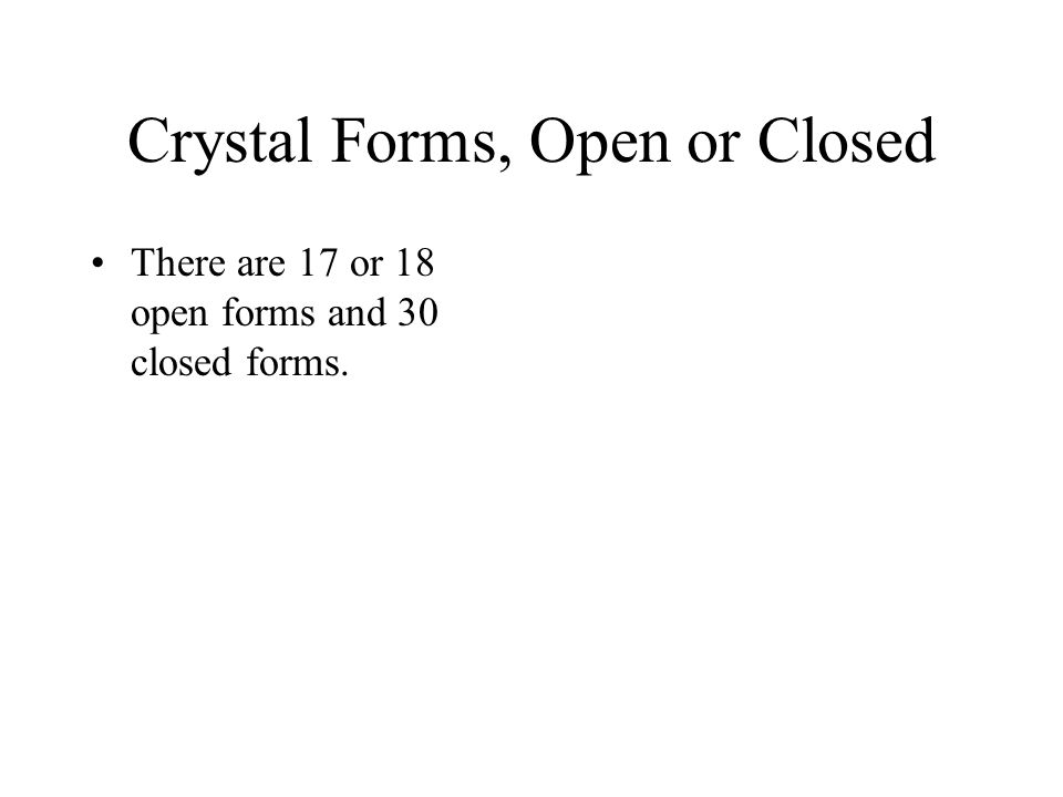 Crystal Forms, Open or Closed There are 17 or 18 open forms and 30 closed forms.