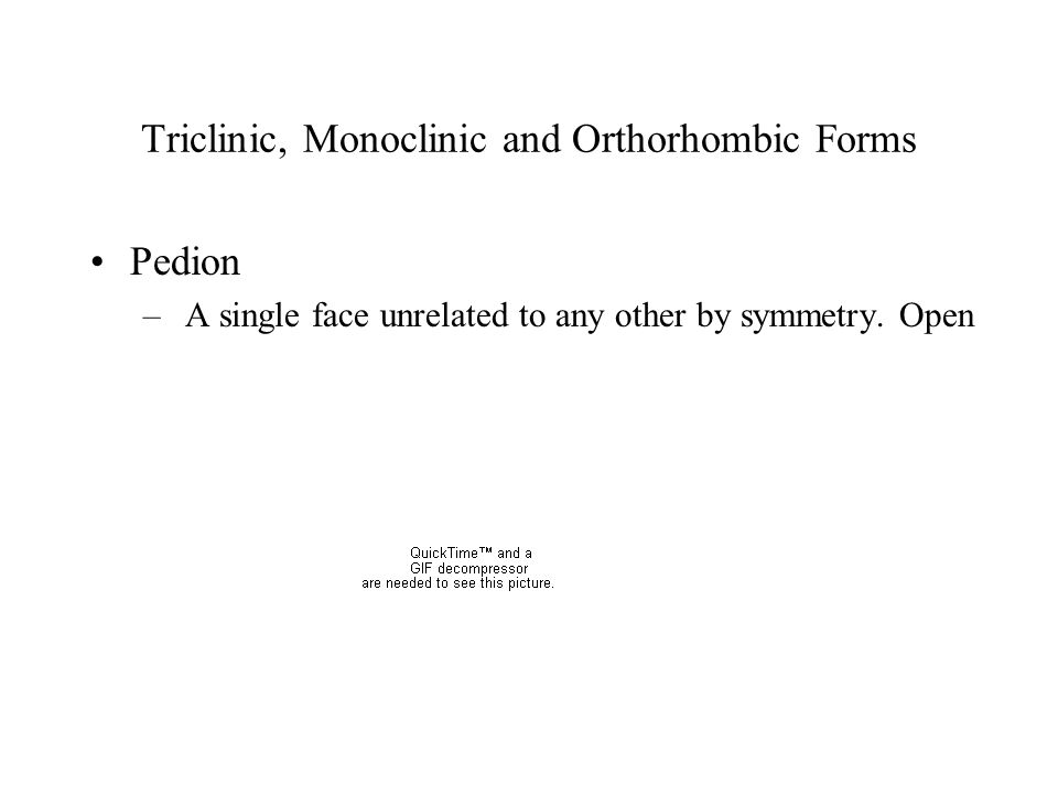Triclinic, Monoclinic and Orthorhombic Forms Pedion – A single face unrelated to any other by symmetry. Open