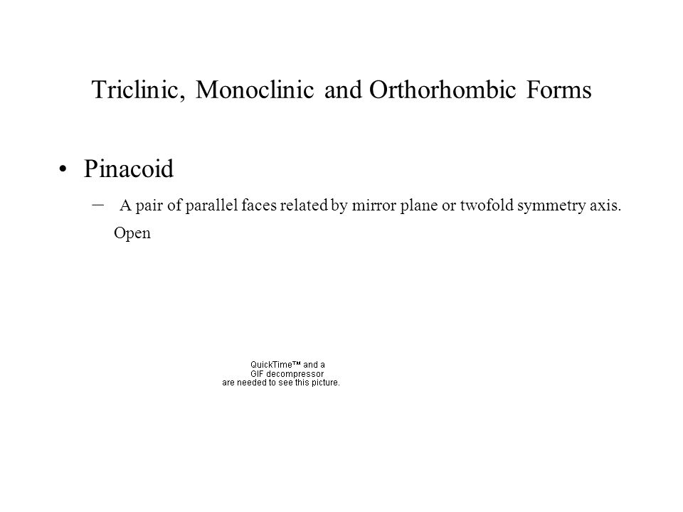 Triclinic, Monoclinic and Orthorhombic Forms Pinacoid – A pair of parallel faces related by mirror plane or twofold symmetry axis. Open