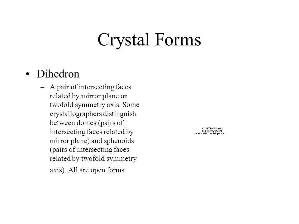 Crystal Forms Dihedron –A pair of intersecting faces related by mirror plane or twofold symmetry axis. Some crystallographers distinguish between dome