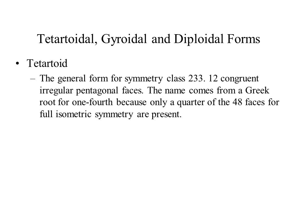 Tetartoidal, Gyroidal and Diploidal Forms Tetartoid –The general form for symmetry class 233. 12 congruent irregular pentagonal faces. The name comes