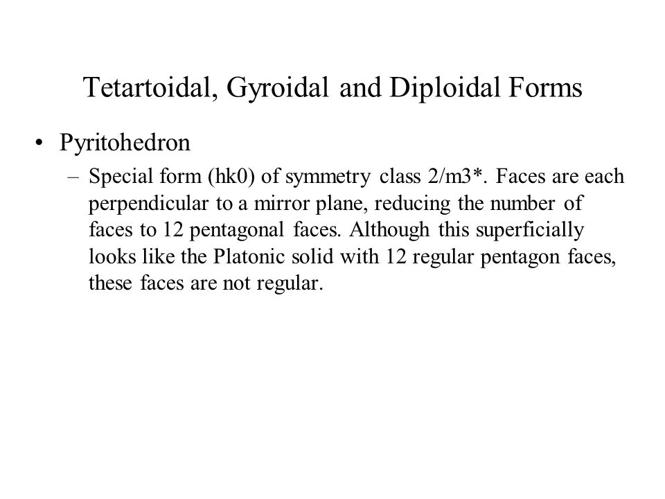 Tetartoidal, Gyroidal and Diploidal Forms Pyritohedron –Special form (hk0) of symmetry class 2/m3*. Faces are each perpendicular to a mirror plane, re