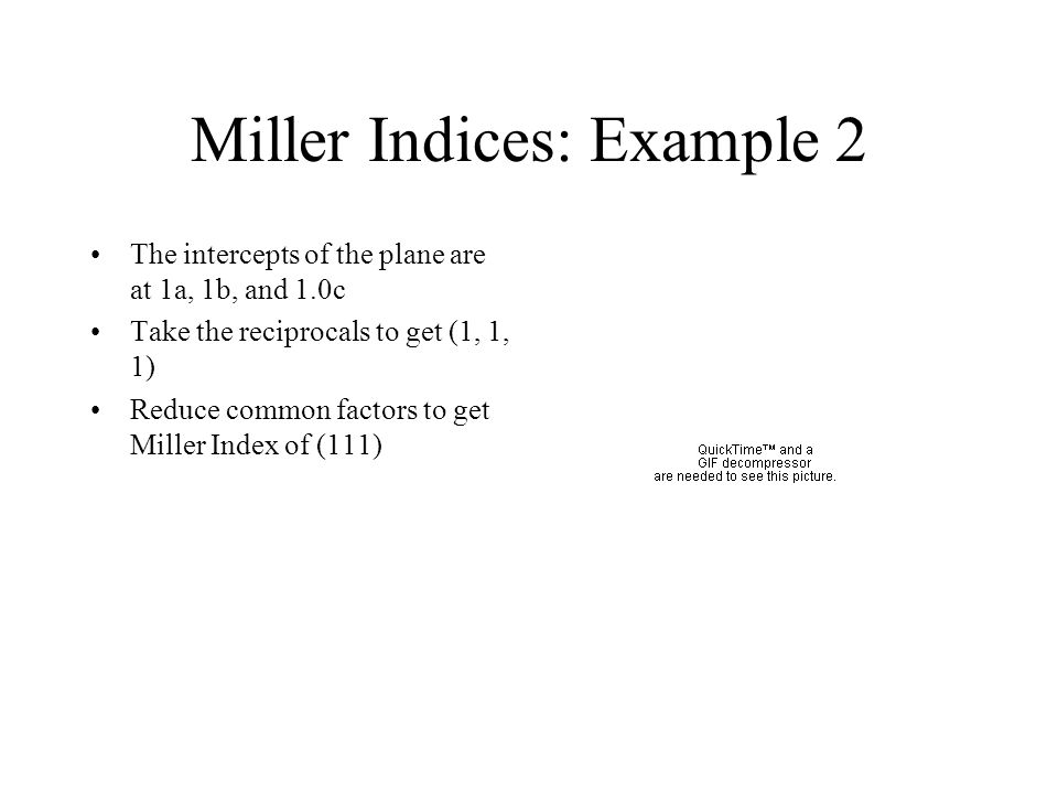 Miller Indices: Example 2 The intercepts of the plane are at 1a, 1b, and 1.0c Take the reciprocals to get (1, 1, 1) Reduce common factors to get Mille