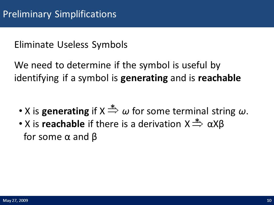 Preliminary Simplifications 10May 27, 2009 Eliminate Useless Symbols We need to determine if the symbol is useful by identifying if a symbol is generating and is reachable X is generating if X ω for some terminal string ω.
