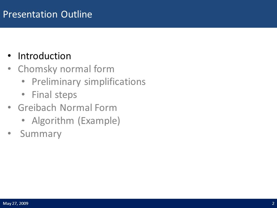 Presentation Outline 2May 27, 2009 Introduction Chomsky normal form Preliminary simplifications Final steps Greibach Normal Form Algorithm (Example) Summary