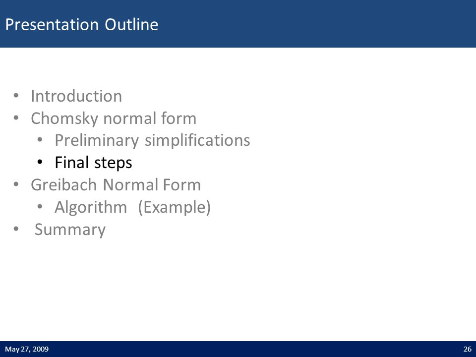 Presentation Outline 26May 27, 2009 Introduction Chomsky normal form Preliminary simplifications Final steps Greibach Normal Form Algorithm (Example) Summary