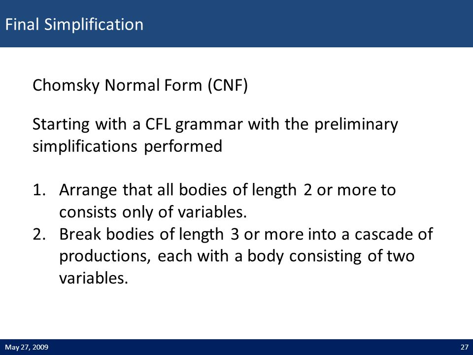 Final Simplification 27May 27, 2009 Chomsky Normal Form (CNF) 1.Arrange that all bodies of length 2 or more to consists only of variables. 2.Break bod