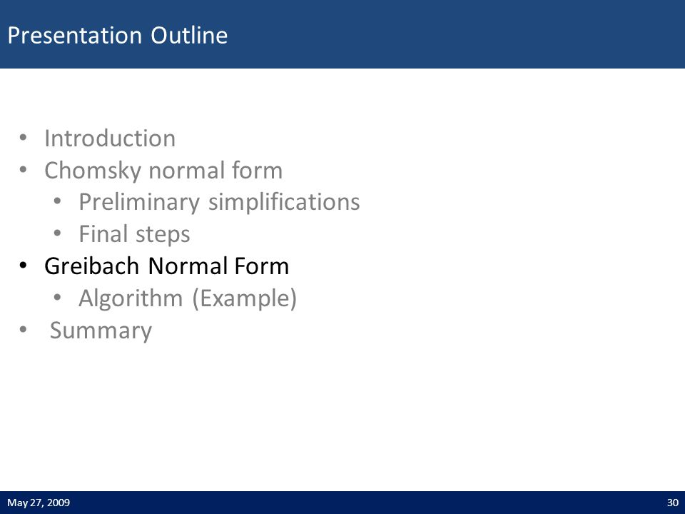 Presentation Outline 30May 27, 2009 Introduction Chomsky normal form Preliminary simplifications Final steps Greibach Normal Form Algorithm (Example)