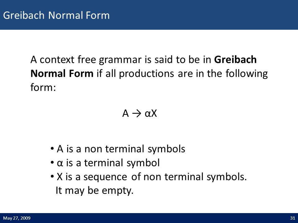 Greibach Normal Form 31May 27, 2009 A → αX A context free grammar is said to be in Greibach Normal Form if all productions are in the following form: A is a non terminal symbols α is a terminal symbol X is a sequence of non terminal symbols.
